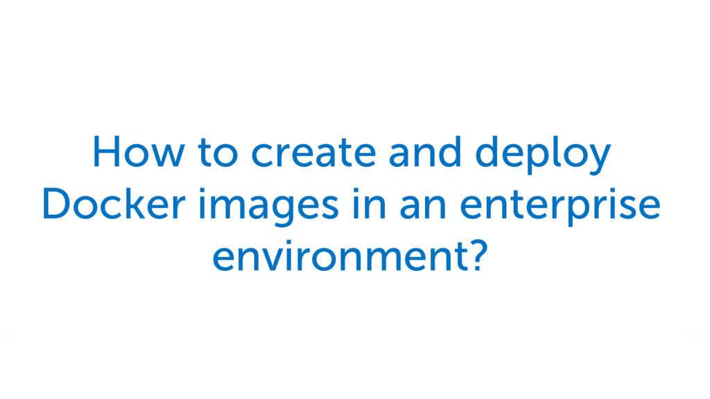 How to create and deploy Docker images in an en...