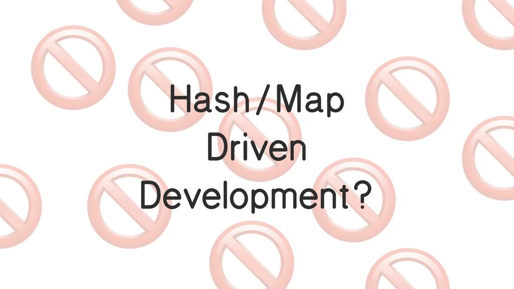 Hash/Map Driven Development?