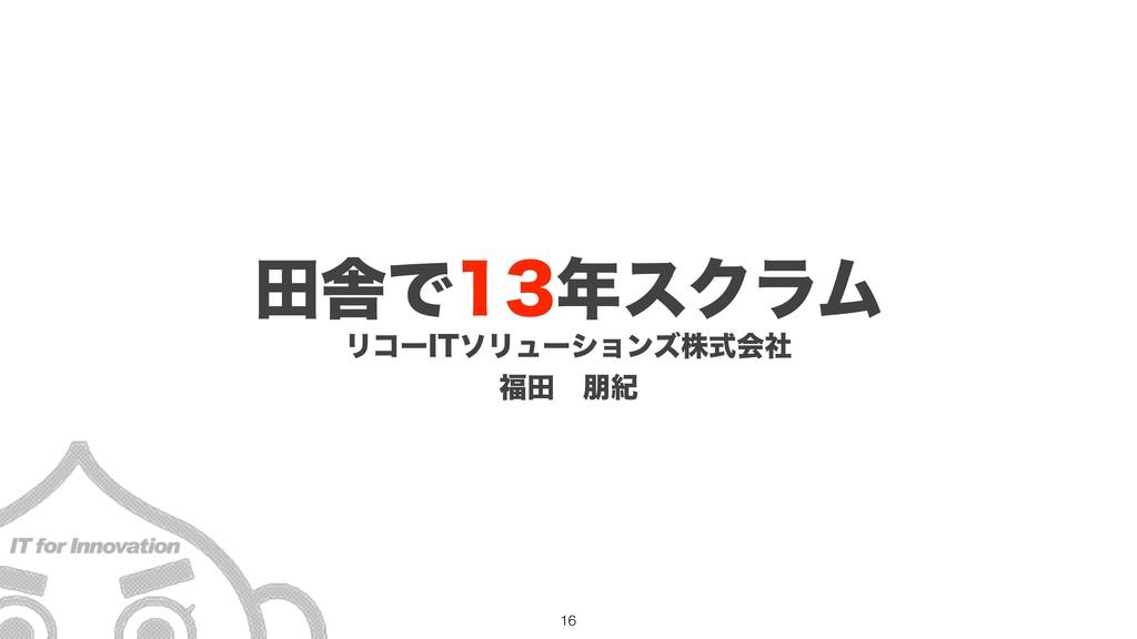 Ϧίʔ*5ιϦϡʔγϣϯζגࣜձࣾ ాɹ๎ل ాࣷͰεΫϥϜ !16