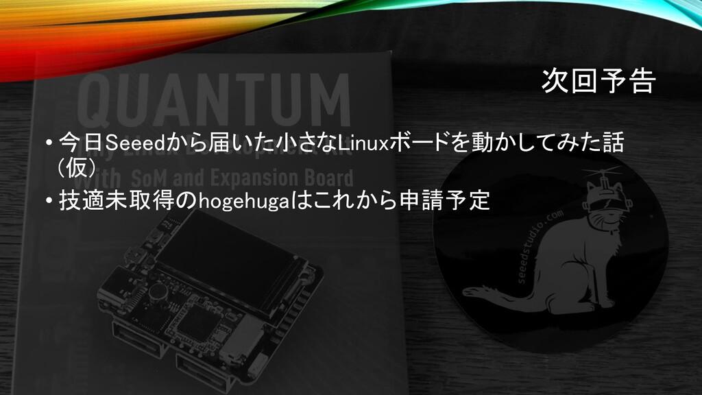 次回予告 • 今日Seeedから届いた小さなLinuxボードを動かしてみた話 (仮) • 技適...