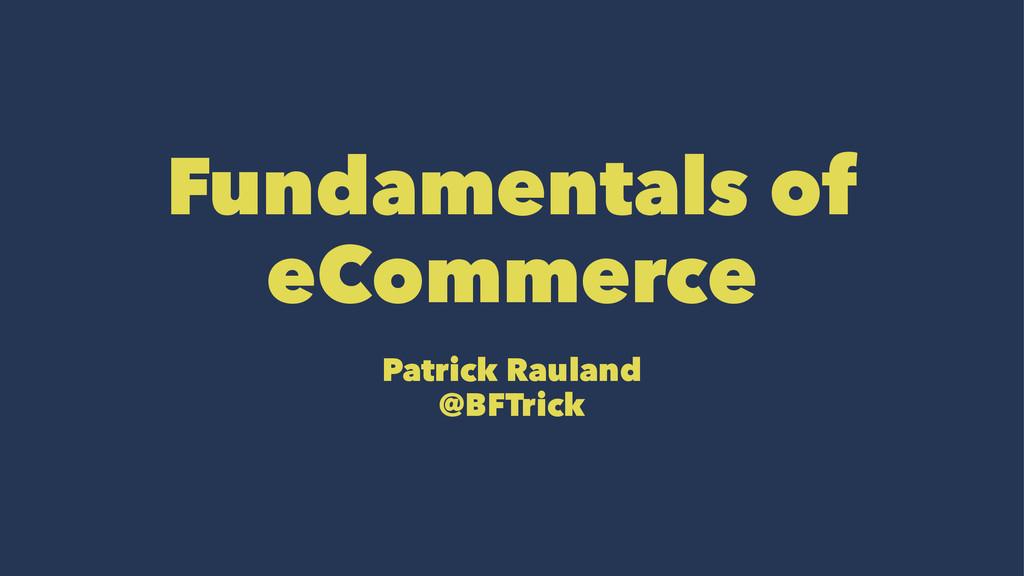 Fundamentals of eCommerce Patrick Rauland @BFTr...