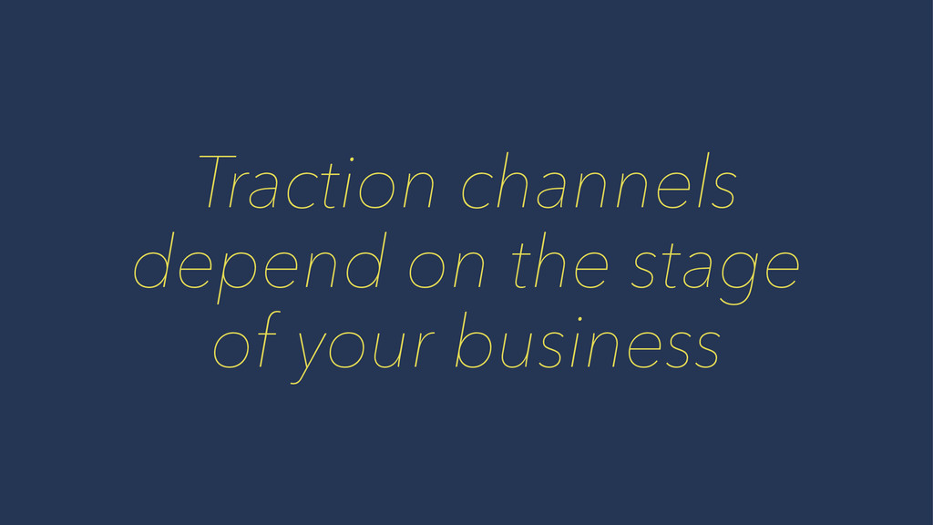 Traction channels depend on the stage of your b...