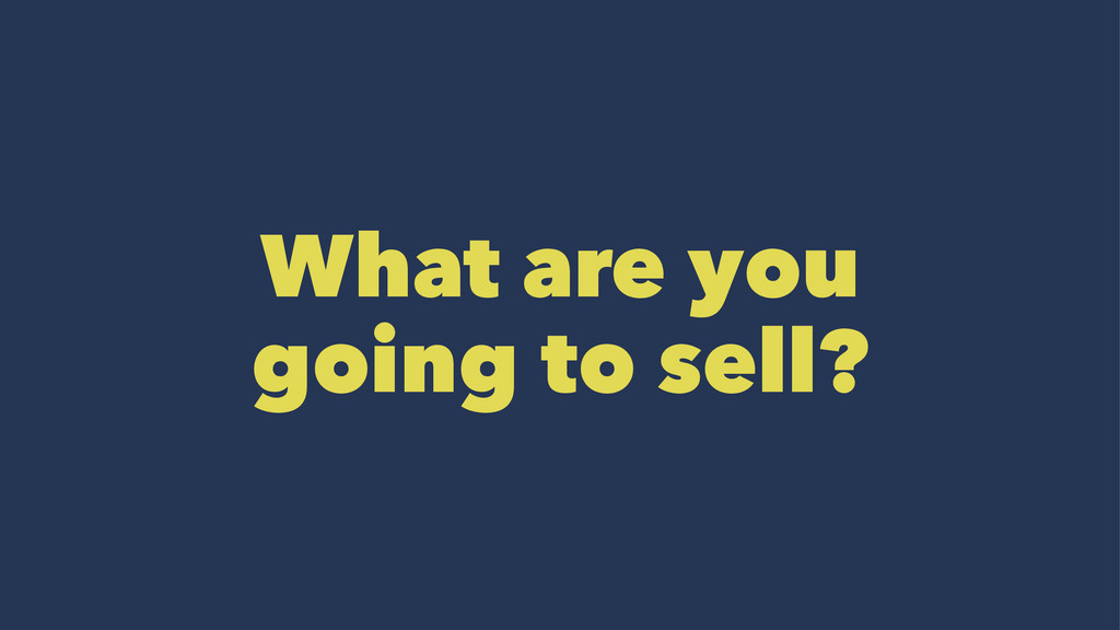 What are you going to sell?