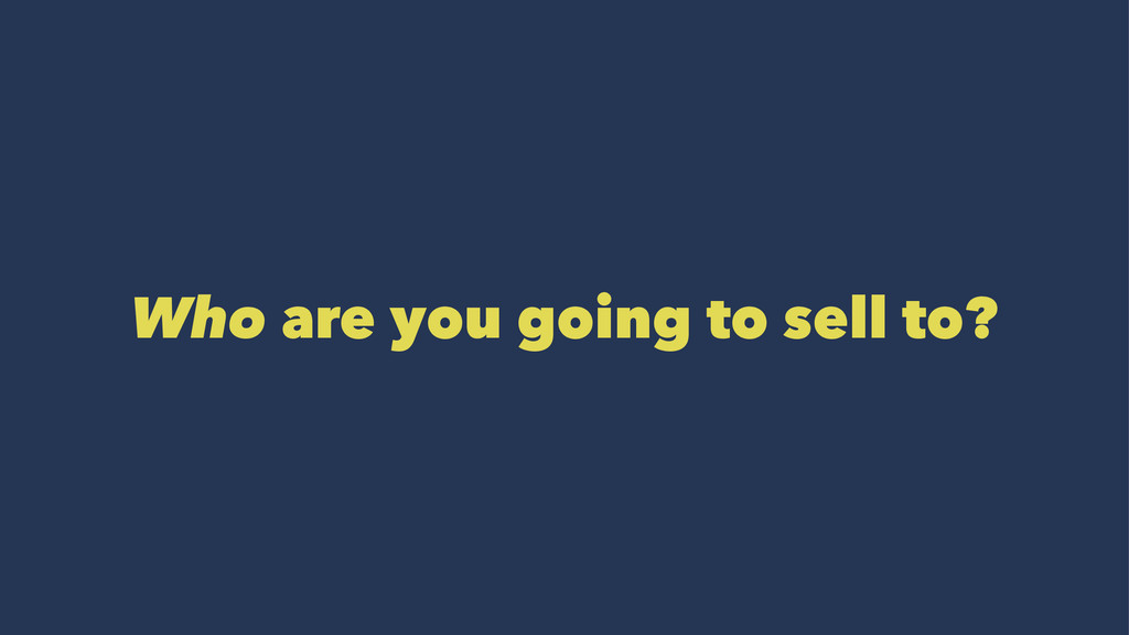 Who are you going to sell to?