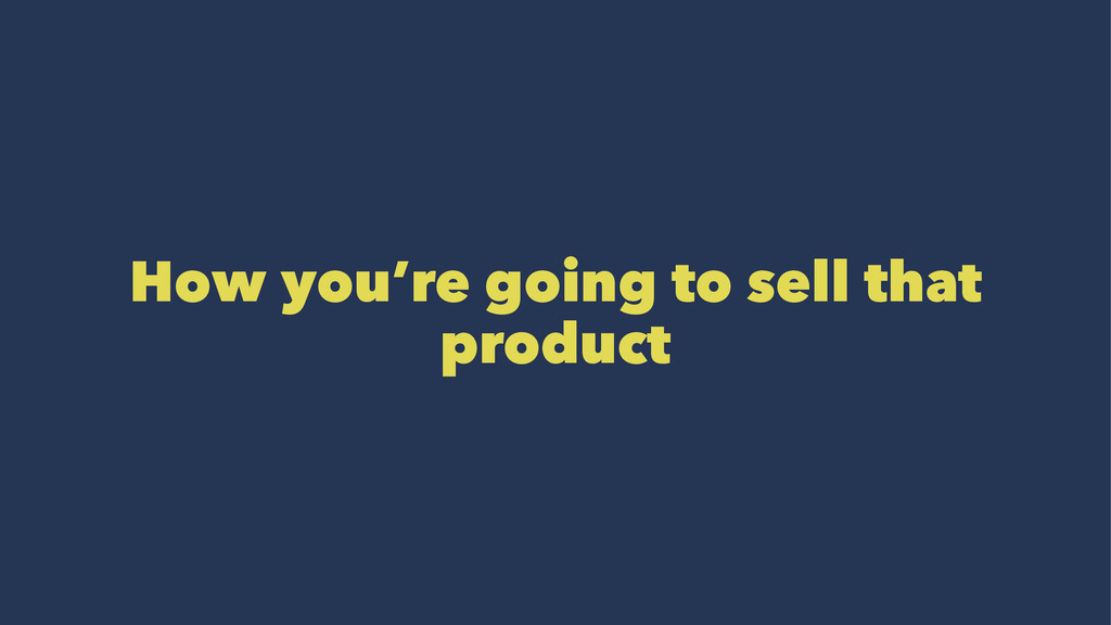 How you're going to sell that product