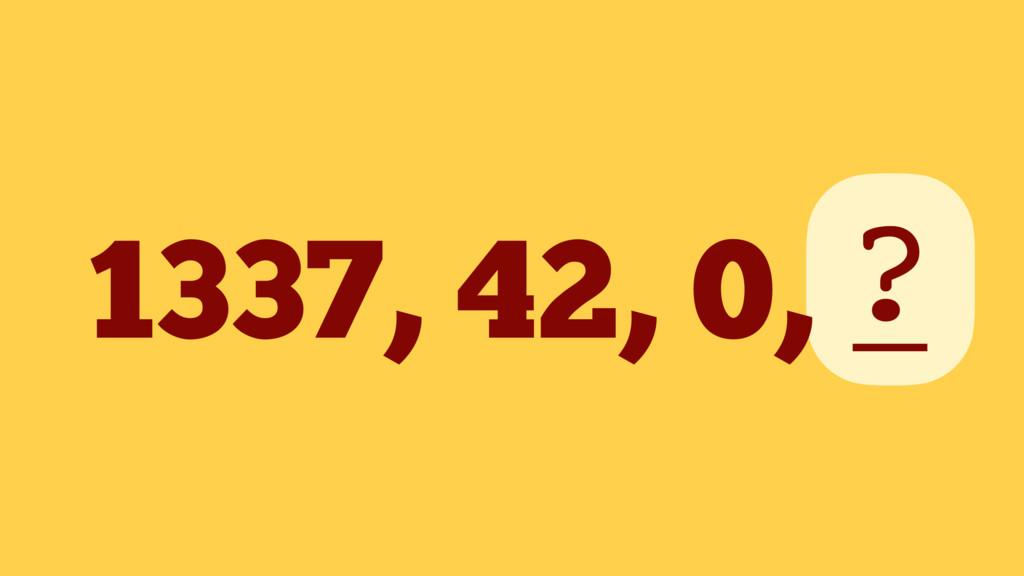 1337, 42, 0, _ ?