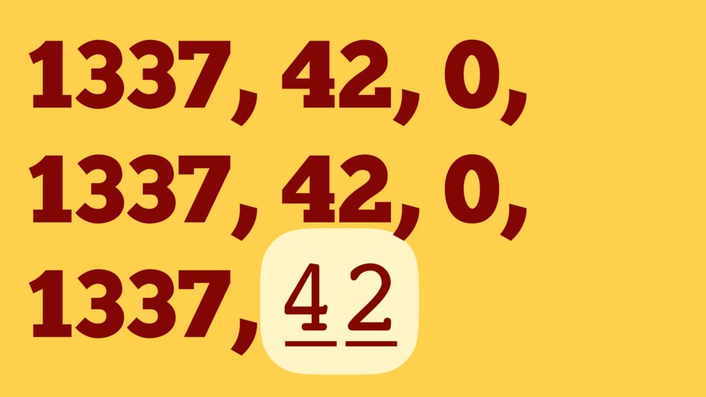 1337, 42, 0, 1337, 42, 0, 1337, __ 42