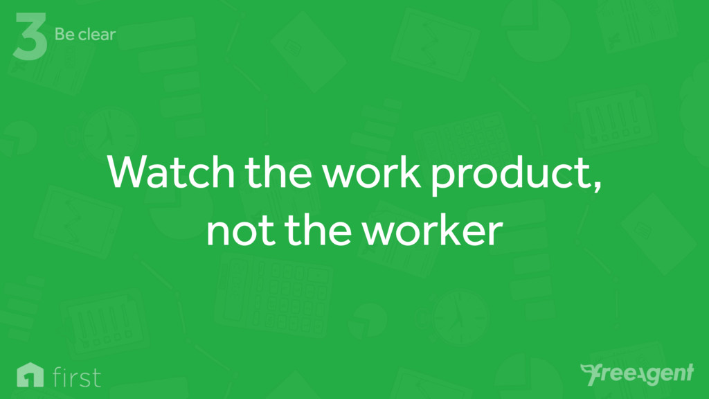 Watch the work product, not the worker 3Be clear