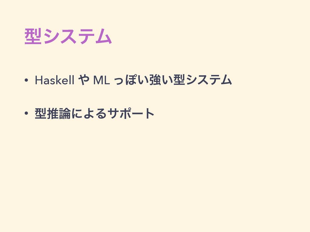ܕγεςϜ • Haskell  ML ͬΆ͍ڧ͍ܕγεςϜ • ܕਪʹΑΔαϙʔτ