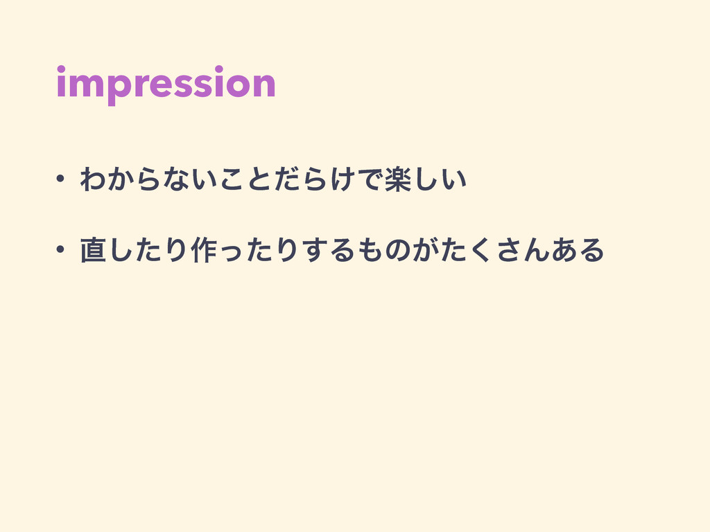 impression • Θ͔Βͳ͍͜ͱͩΒ͚Ͱָ͍͠ • ͨ͠Γ࡞ͬͨΓ͢Δͷ͕ͨ͘͞Μ...