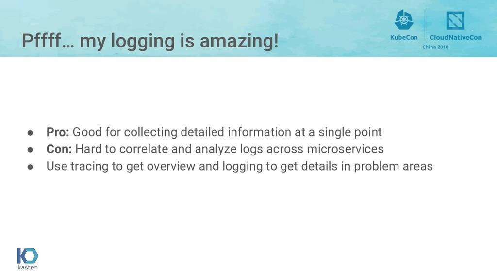 Pffff… my logging is amazing! ● Pro: Good for c...