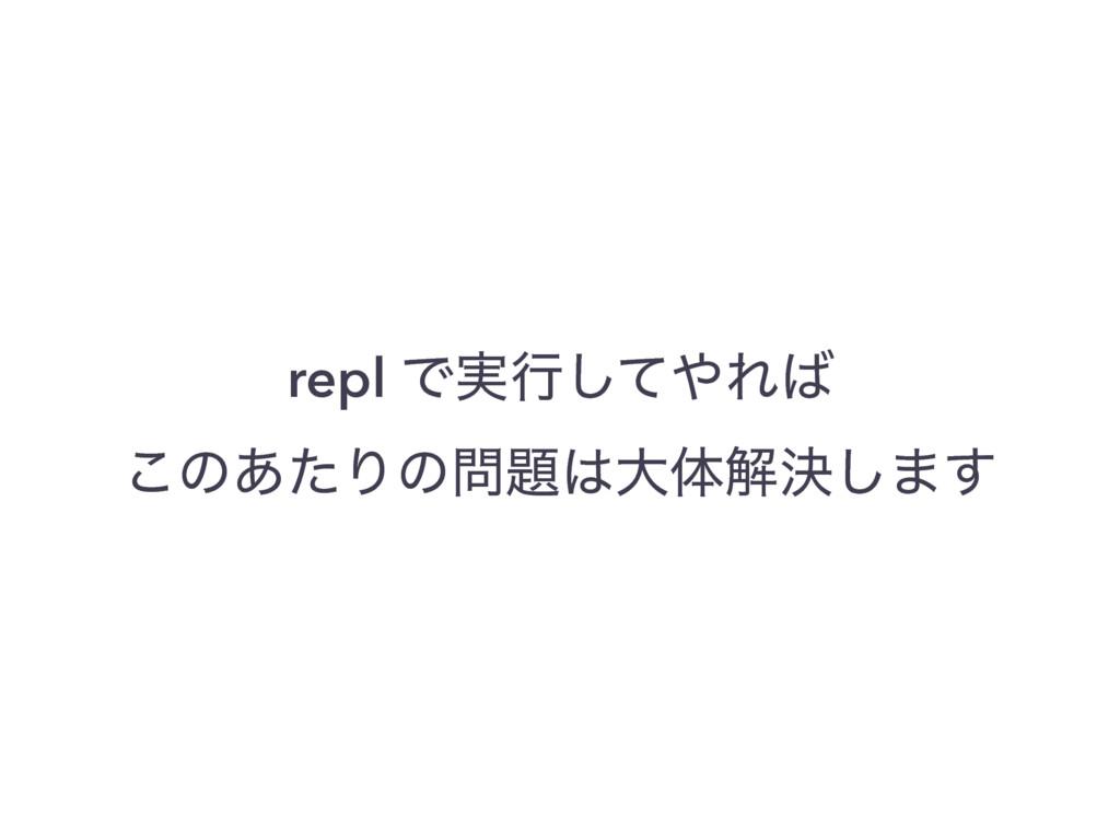 repl Ͱ࣮ߦͯ͠Ε ͜ͷ͋ͨΓͷେମղܾ͠·͢