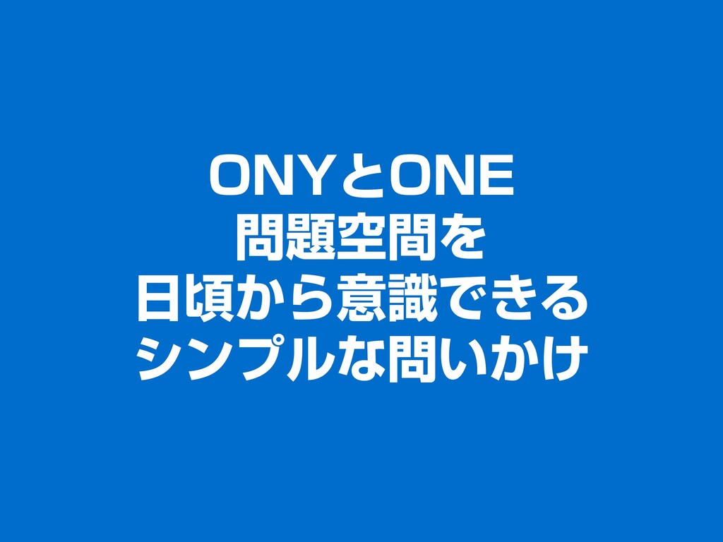 ONYとONE 問題空間を 日頃から意識できる シンプルな問いかけ