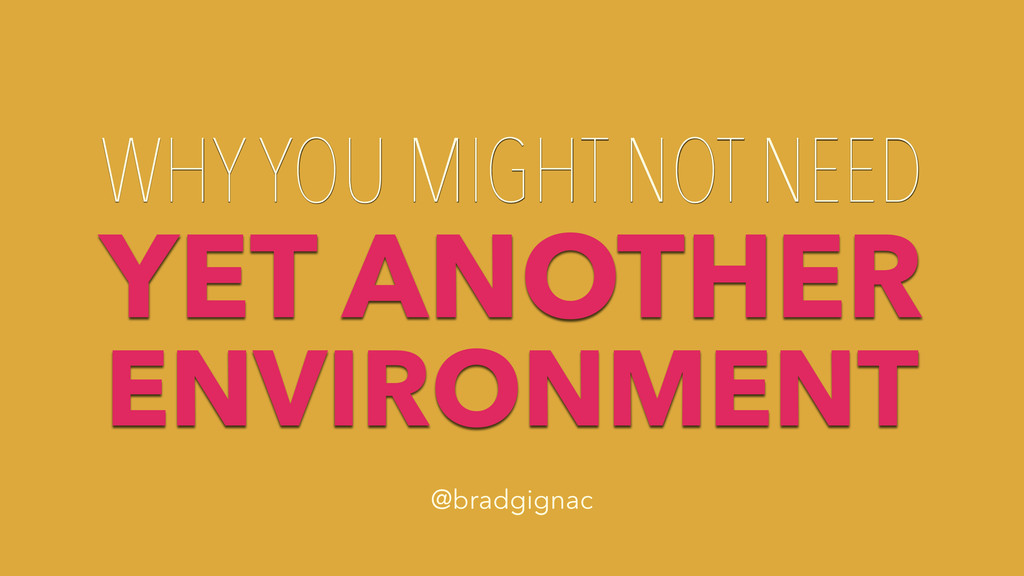 WHY YOU MIGHT NOT NEED YET ANOTHER ENVIRONMENT ...