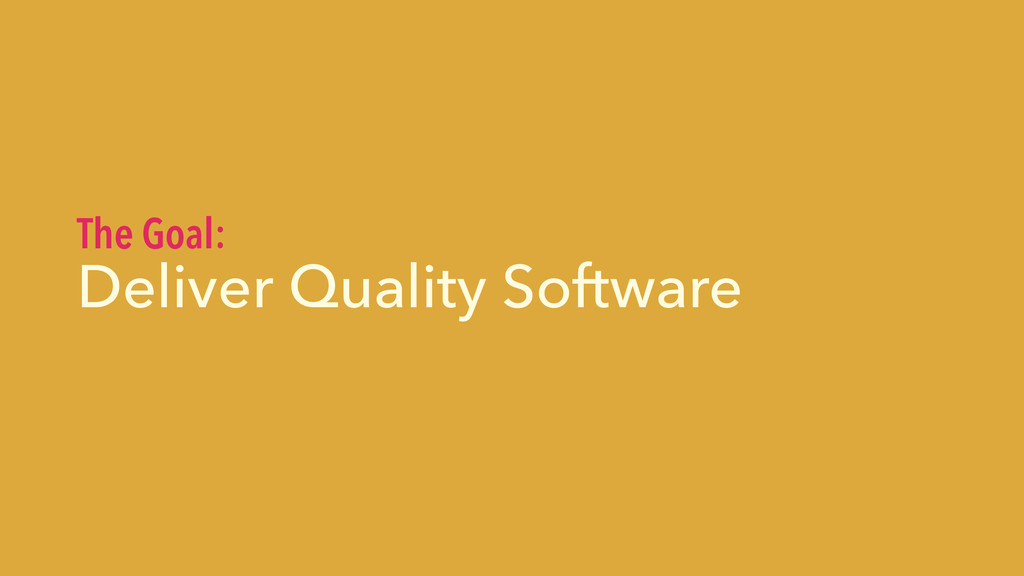Deliver Quality Software The Goal: