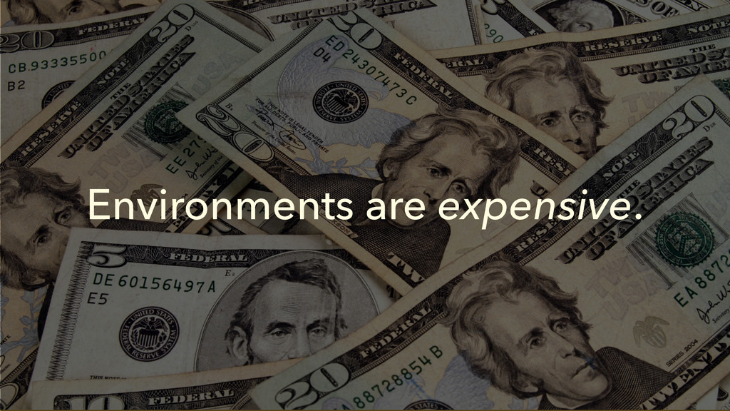 Environments are expensive.
