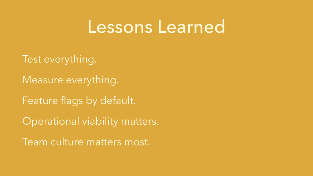 Lessons Learned Test everything. Measure everyt...