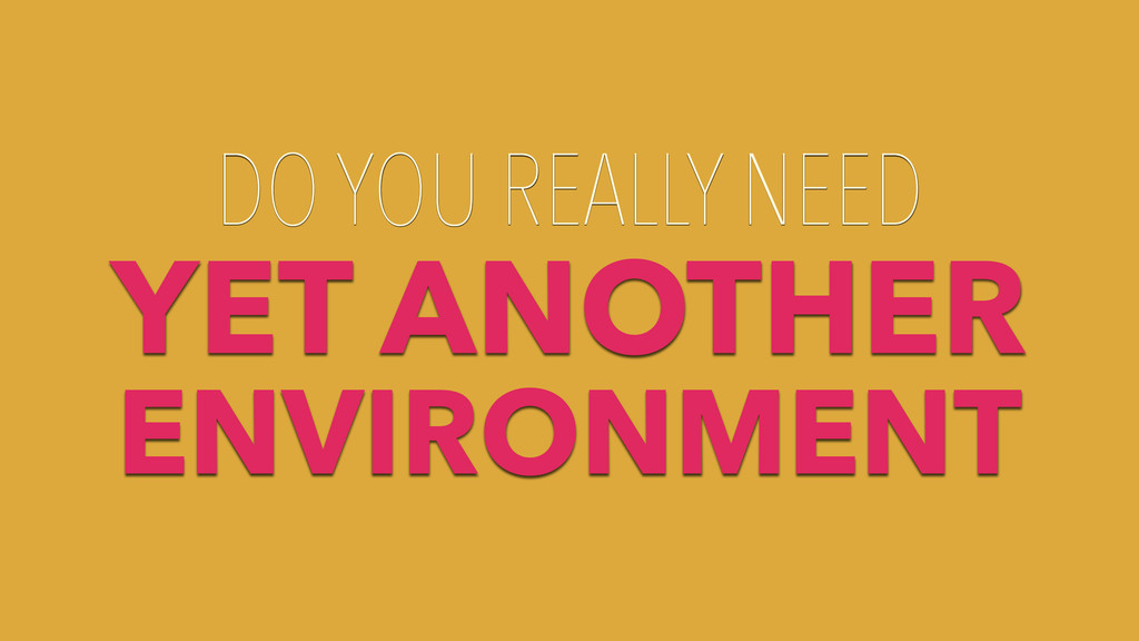 DO YOU REALLY NEED YET ANOTHER ENVIRONMENT