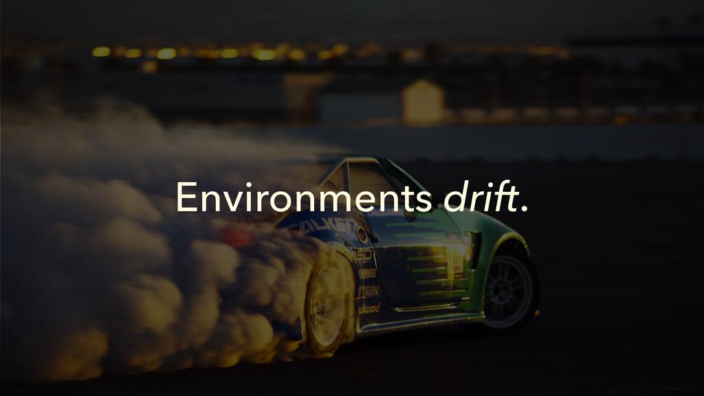 Environments drift.