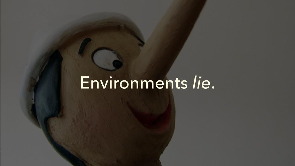 Environments lie.