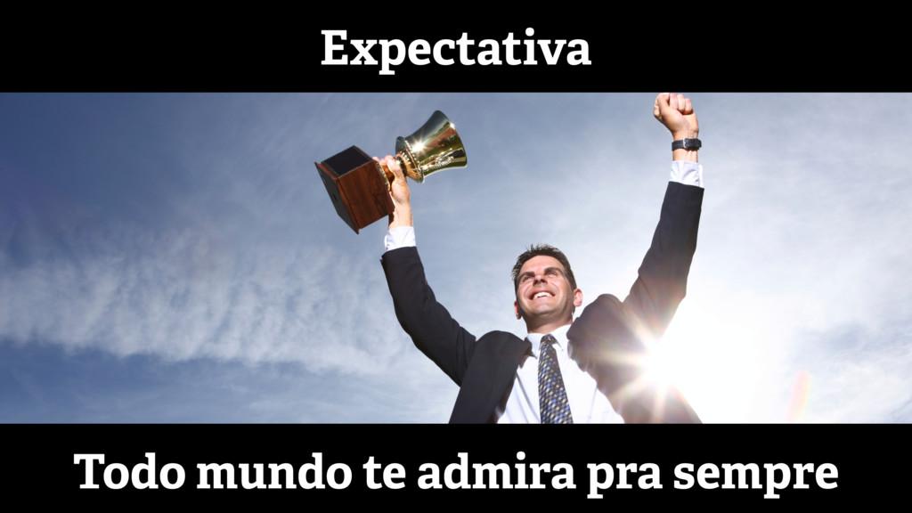 Expectativa Todo mundo te admira pra sempre