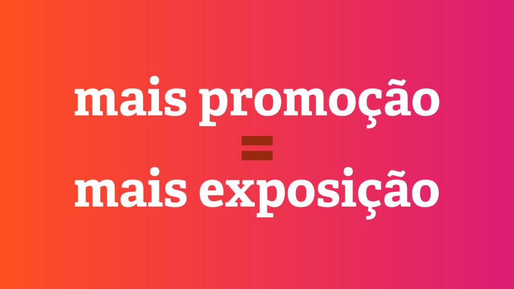 mais promoção mais exposição =