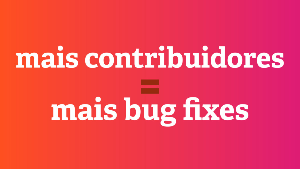 mais contribuidores mais bug fixes =