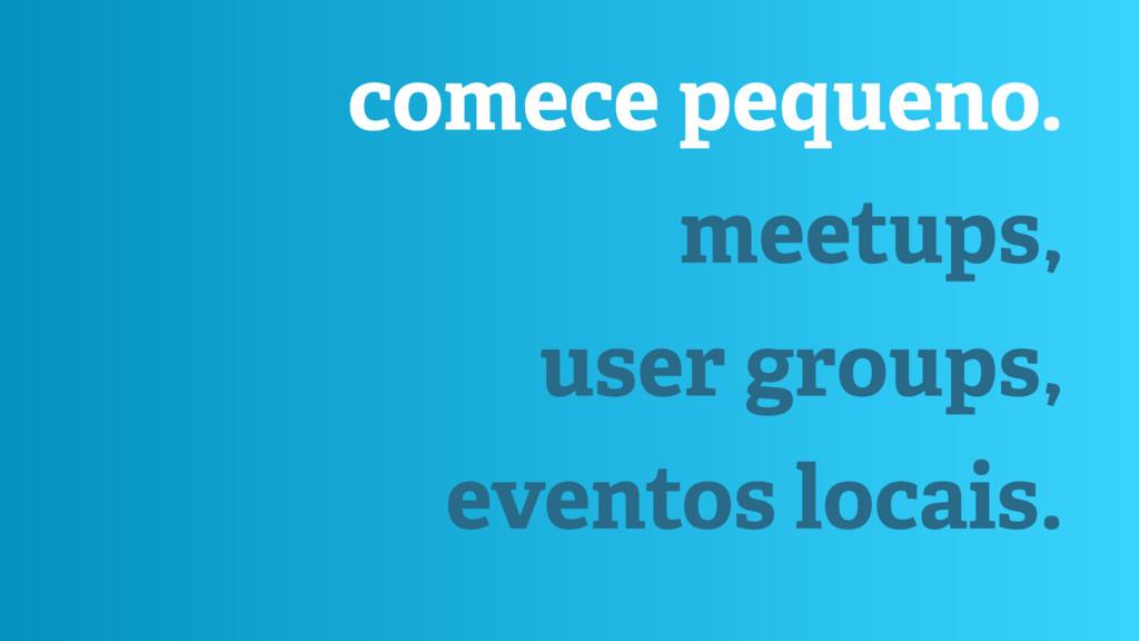 comece pequeno. meetups, user groups, eventos l...
