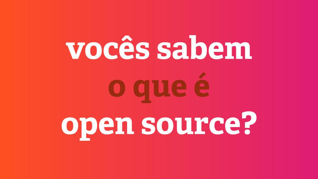 vocês sabem o que é open source?