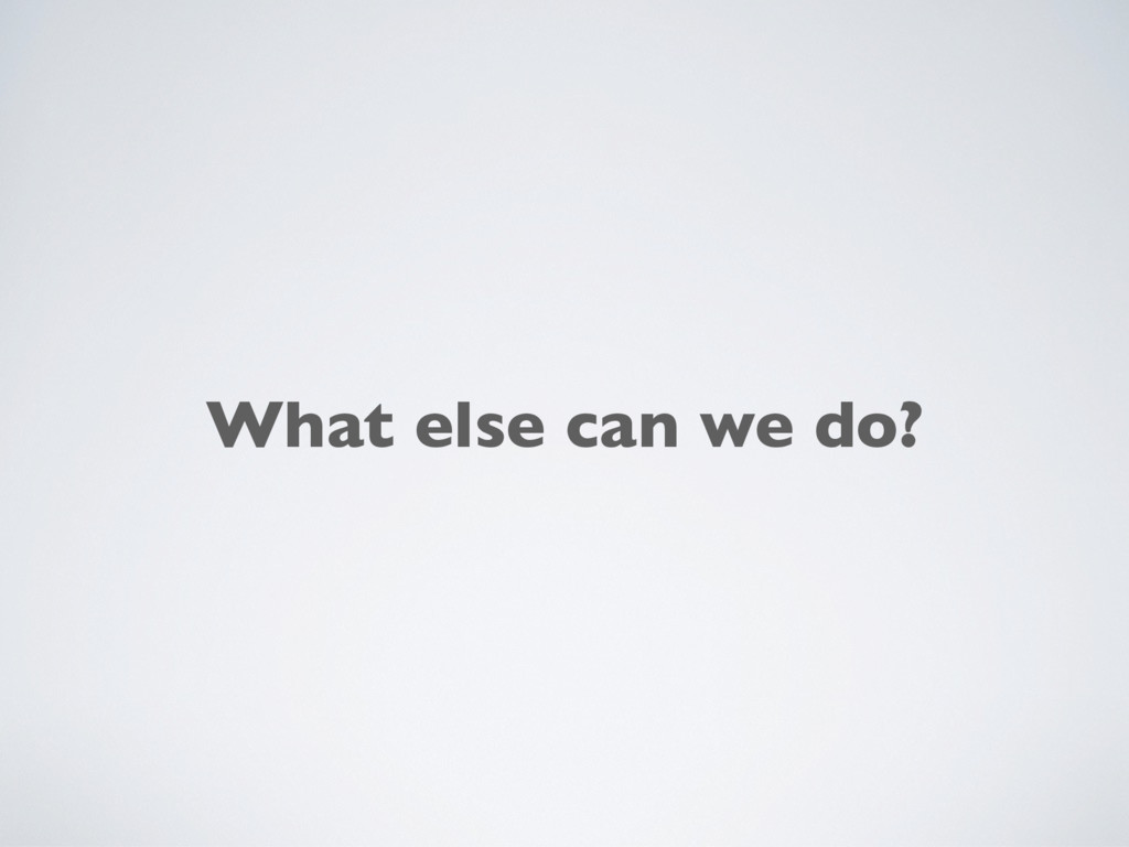 What else can we do?