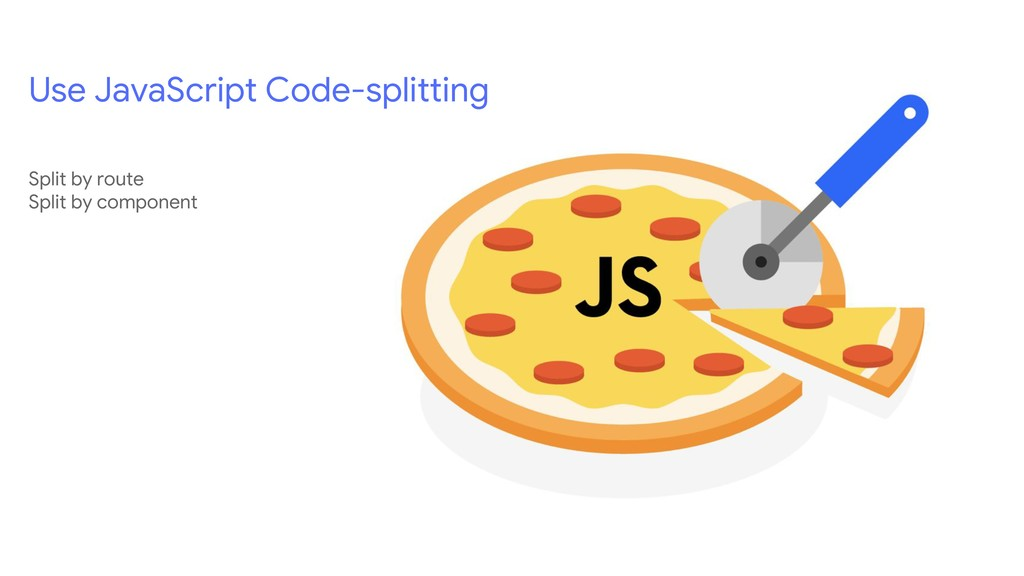 Use JavaScript Code-splitting Split by route Sp...