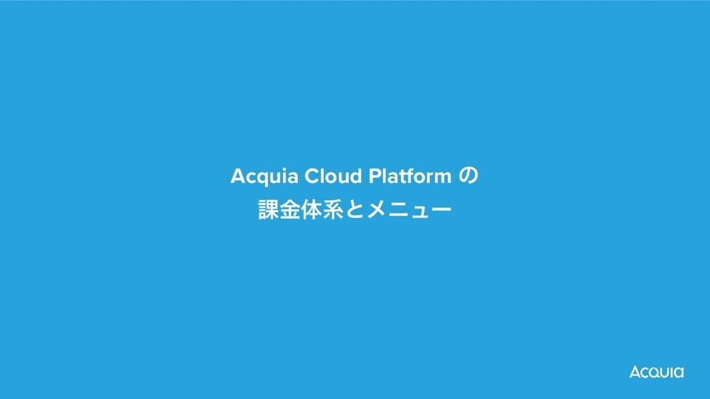 Acquia Cloud Platform ͷ  ՝ۚମܥͱϝχϡʔ