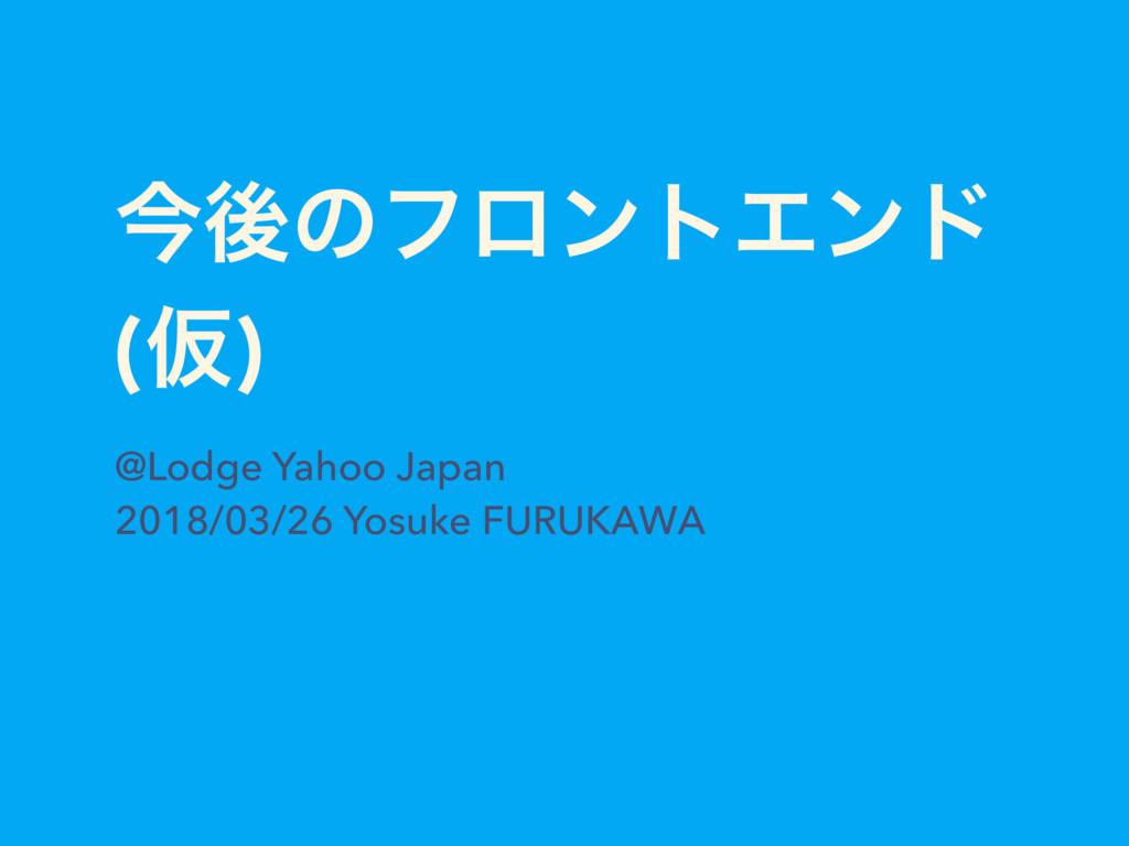 ࠓޙͷϑϩϯτΤϯυ (Ծ) @Lodge Yahoo Japan 2018/03/26 Yo...