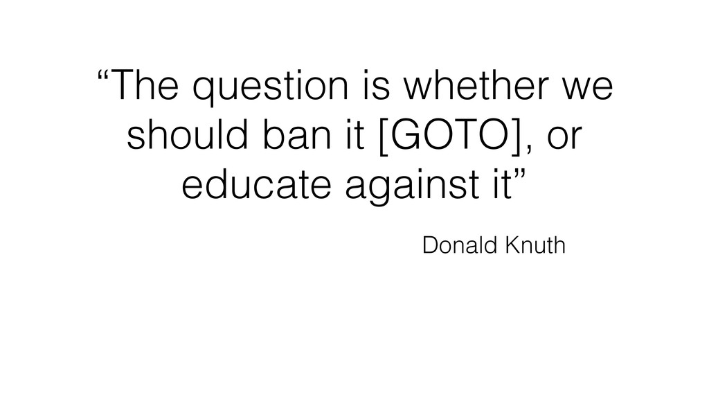 """The question is whether we should ban it [GOTO..."
