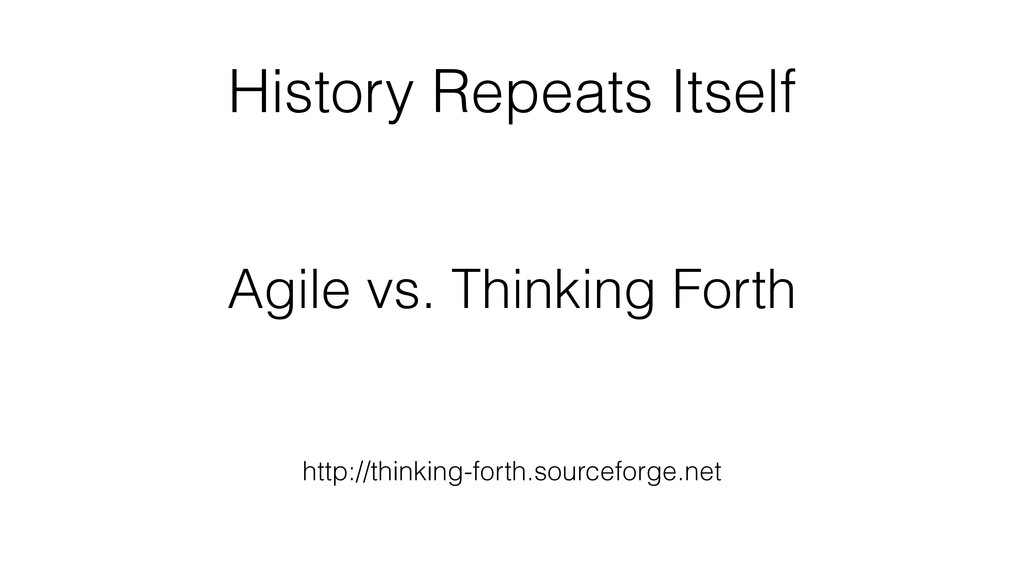 History Repeats Itself Agile vs. Thinking Forth...