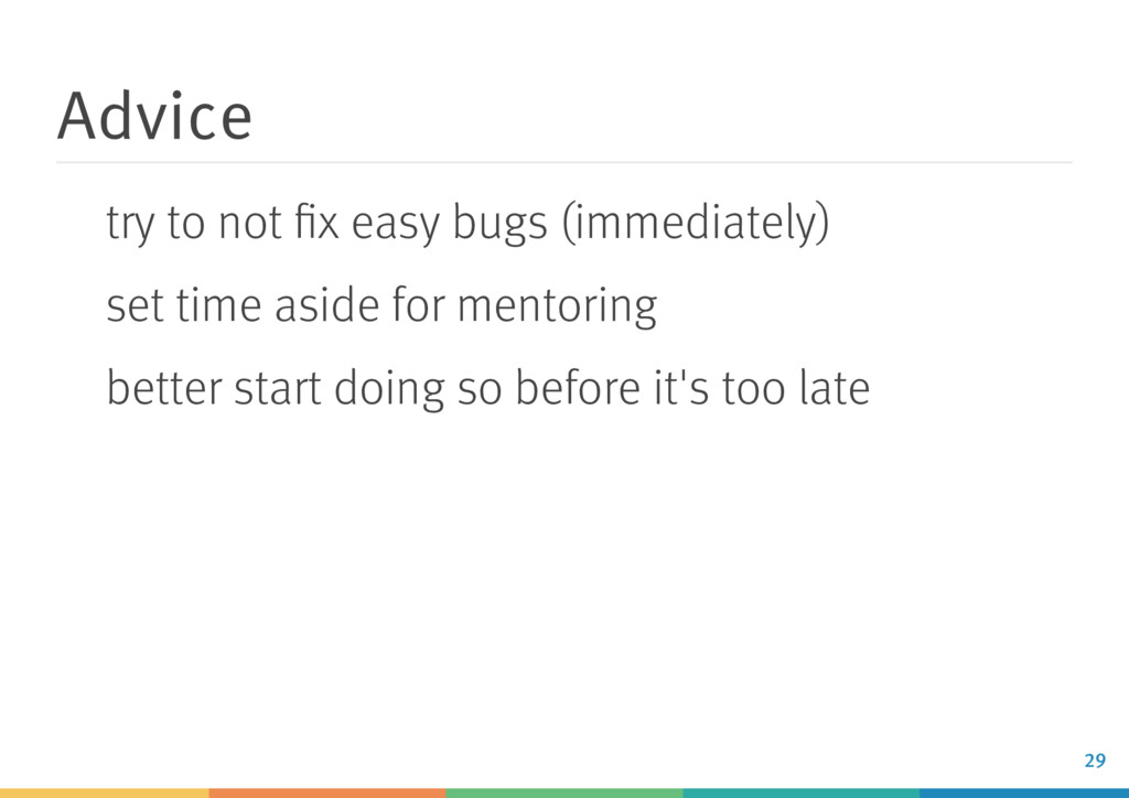 Advice try to not fix easy bugs (immediately) se...