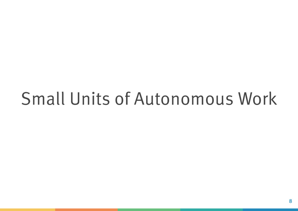 Small Units of Autonomous Work 8