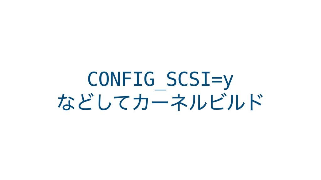 CONFIG_SCSI=y ͳͲͯ͠ΧʔωϧϏϧυ