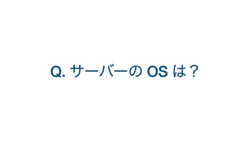 Q. αʔόʔͷ OS ʁ