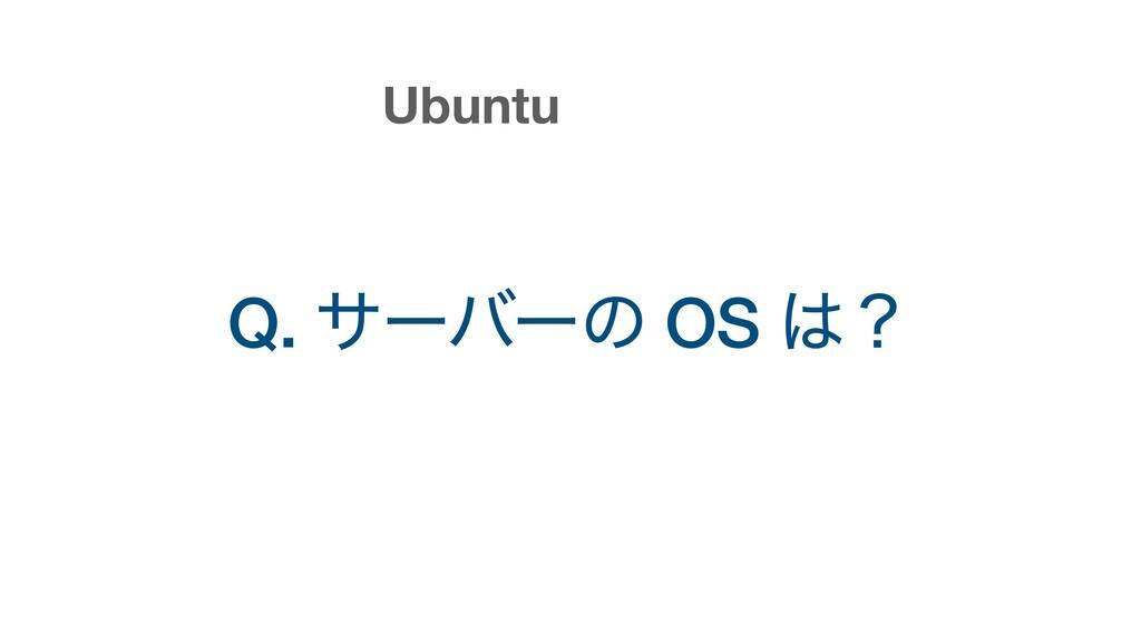 Q. αʔόʔͷ OS ʁ Ubuntu