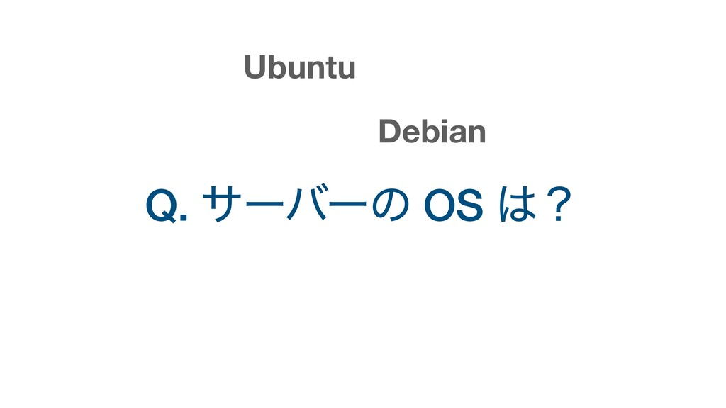 Q. αʔόʔͷ OS ʁ Ubuntu Debian