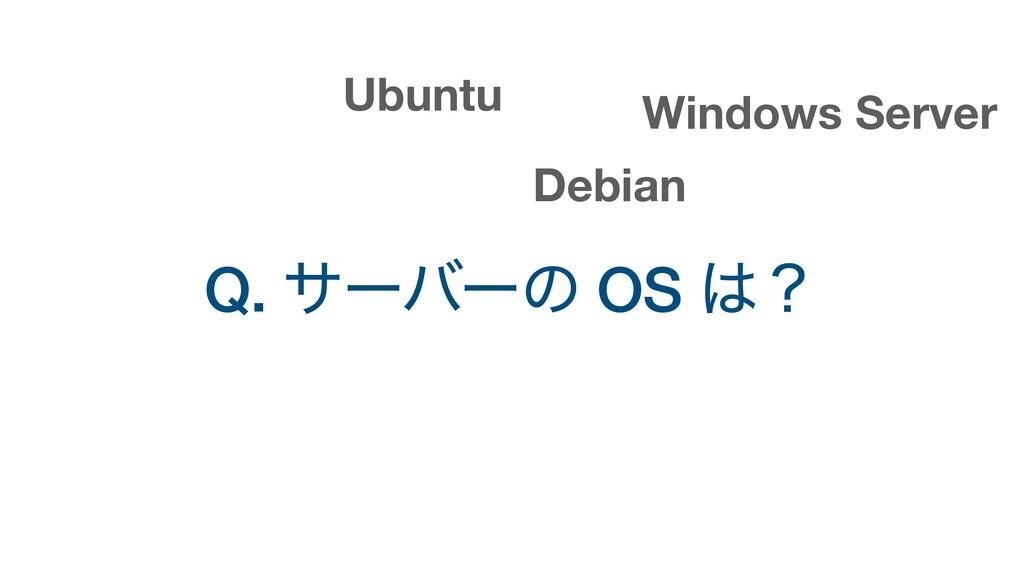 Q. αʔόʔͷ OS ʁ Ubuntu Windows Server Debian