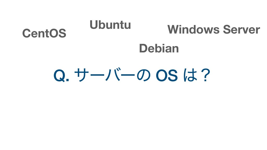 Q. αʔόʔͷ OS ʁ Ubuntu CentOS Windows Server Deb...