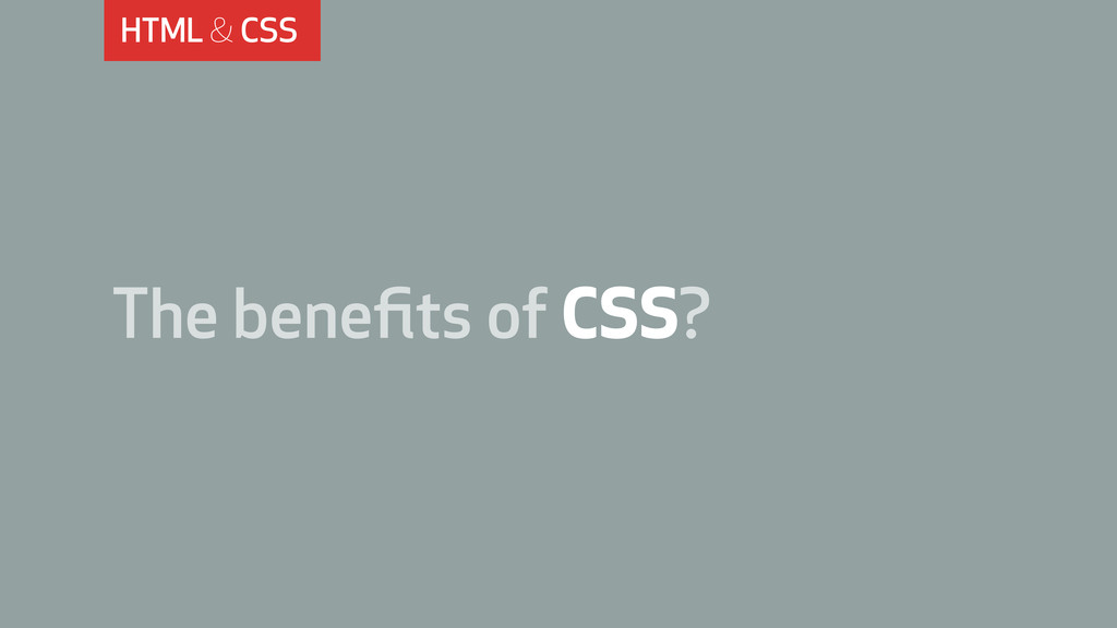 HTML & CSS The benefits of CSS?