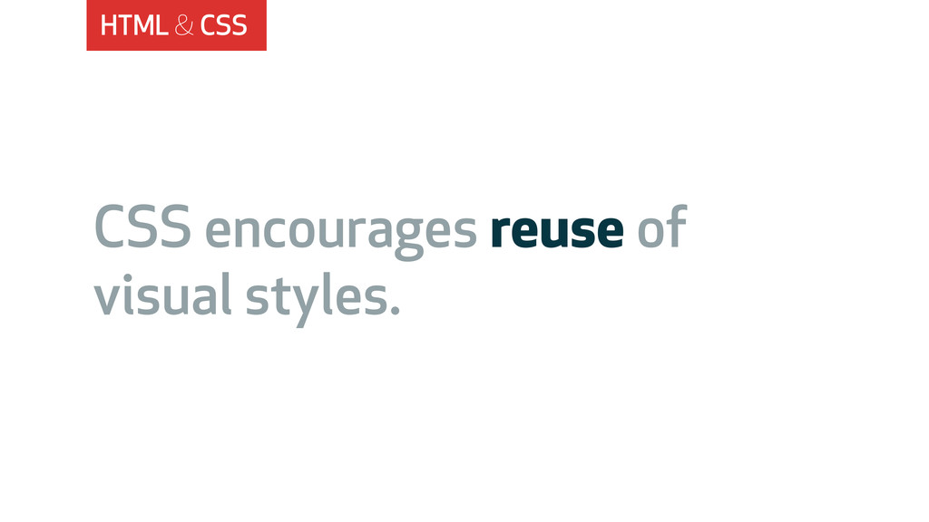 HTML & CSS CSS encourages reuse of visual style...
