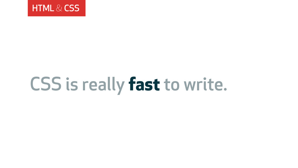 HTML & CSS CSS is really fast to write.