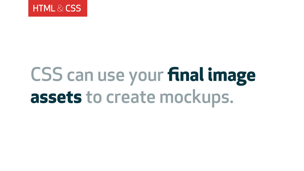 HTML & CSS CSS can use your final image assets t...