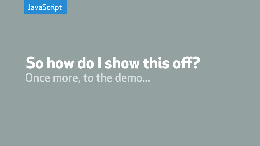 JavaScript Once more, to the demo... So how do ...