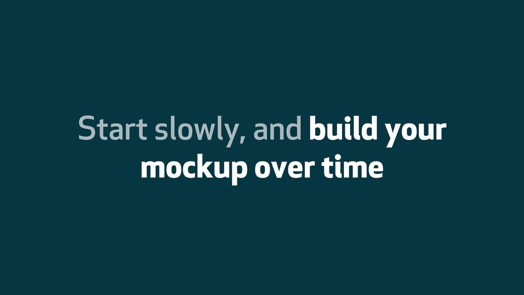 Start slowly, and build your mockup over time