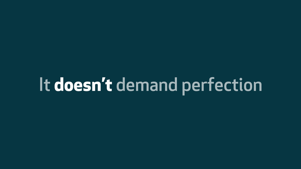 It doesn't demand perfection